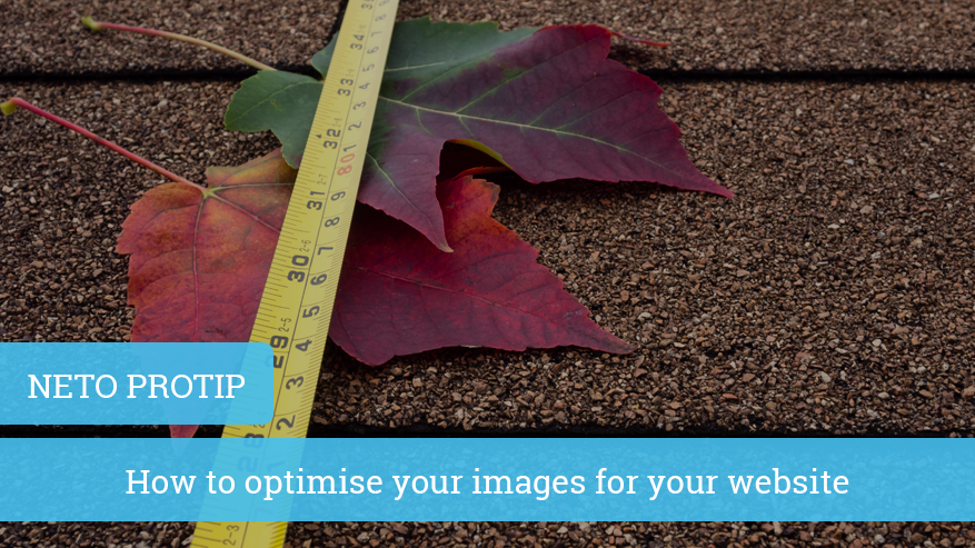 Neto Protip: How to optimise your images for your website